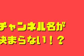 チャンネル名が決まらない?決め方は5つのポイントがおすすめ!YouTubeチャンネルのネーミング編