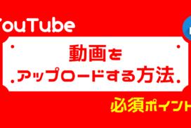 YouTubeへ動画を投稿する方法って?注意点は?手順と重要ポイントを解説します!