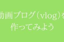 【関連記事一覧】動画版ブログ(vlog)の作り方